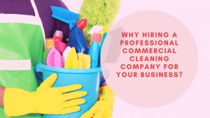 Why Hiring A Professional Commercial Cleaning Company For Your Business